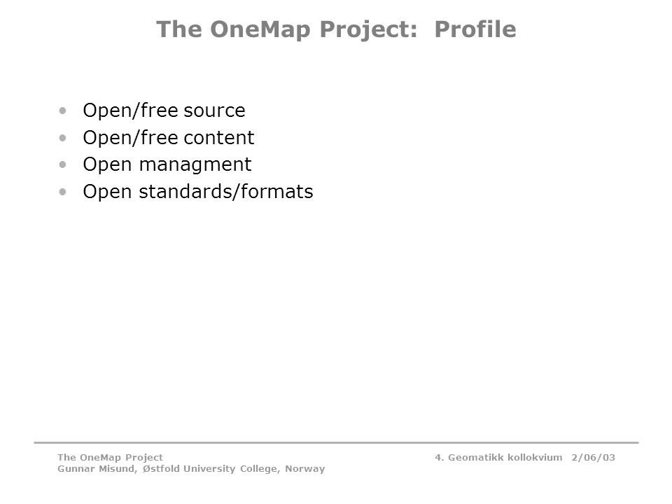 4. Geomatikk kollokvium 2/06/03The OneMap Project Gunnar Misund, Østfold University College, Norway The OneMap Project: Profile •Open/free source •Ope