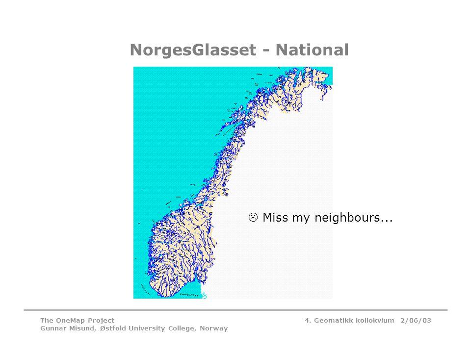 4. Geomatikk kollokvium 2/06/03The OneMap Project Gunnar Misund, Østfold University College, Norway NorgesGlasset - National  Miss my neighbours...