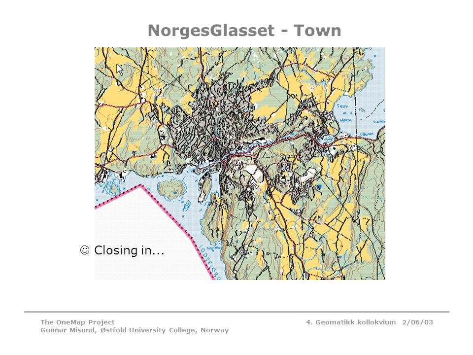 4. Geomatikk kollokvium 2/06/03The OneMap Project Gunnar Misund, Østfold University College, Norway NorgesGlasset - Town  Closing in...