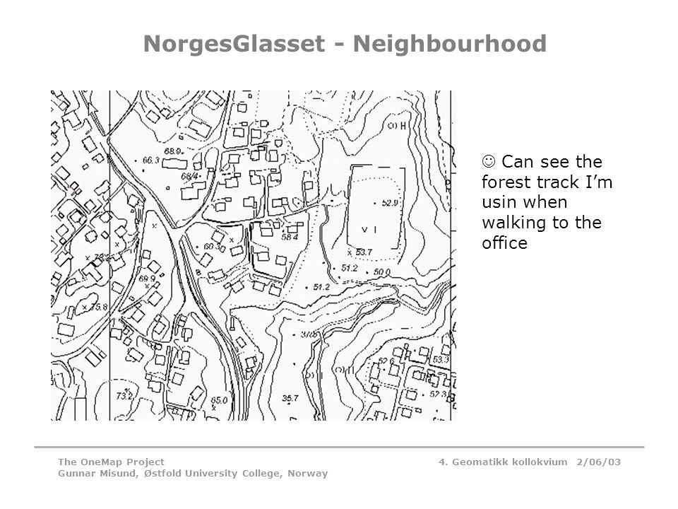 4. Geomatikk kollokvium 2/06/03The OneMap Project Gunnar Misund, Østfold University College, Norway NorgesGlasset - Neighbourhood  Can see the forest