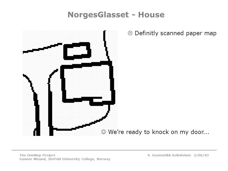 4. Geomatikk kollokvium 2/06/03The OneMap Project Gunnar Misund, Østfold University College, Norway NorgesGlasset - House  We're ready to knock on my