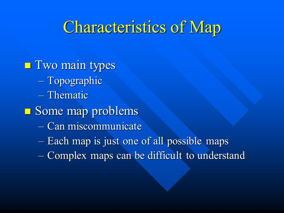 Characteristics of Map n Two main types –Topographic –Thematic n Some map problems –Can miscommunicate –Each map is just one of all possible maps –Complex maps can be difficult to understand