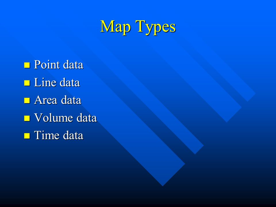 Map Types n Point data n Line data n Area data n Volume data n Time data