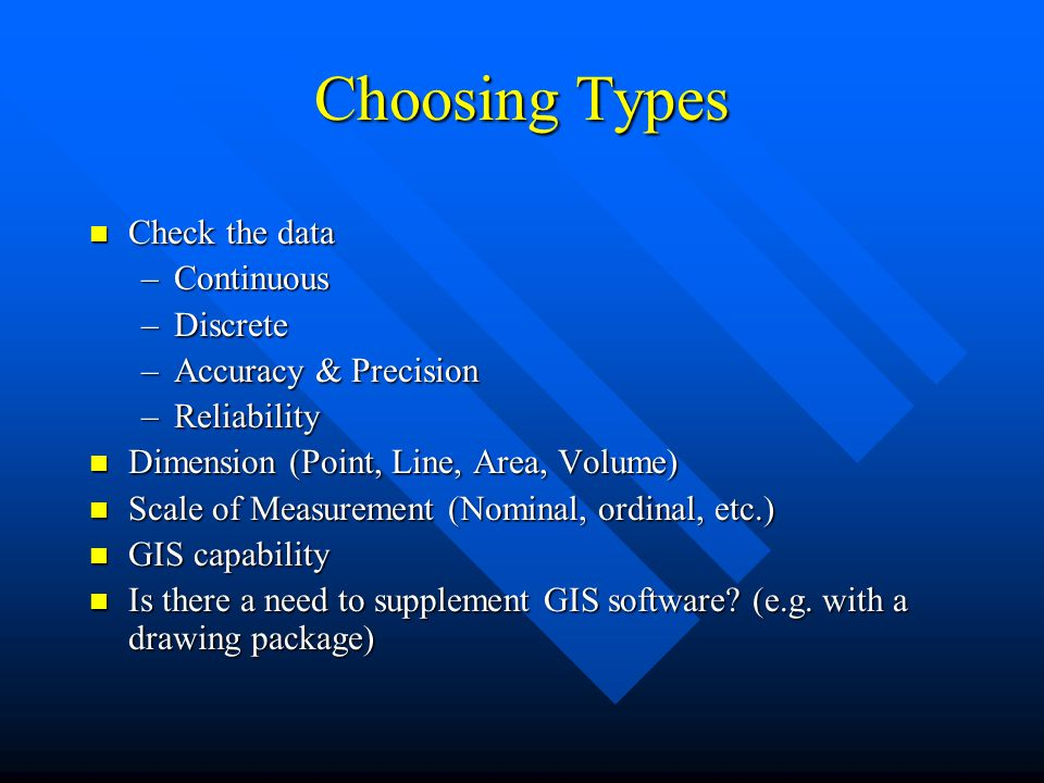 Choosing Types n Check the data –Continuous –Discrete –Accuracy & Precision –Reliability n Dimension (Point, Line, Area, Volume) n Scale of Measurement (Nominal, ordinal, etc.) n GIS capability n Is there a need to supplement GIS software.