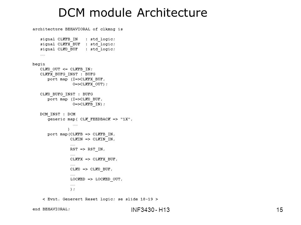 INF3430 - H1315 DCM module Architecture architecture BEHAVIORAL of clkmng is signal CLKFB_IN : std_logic; signal CLKFX_BUF : std_logic; signal CLK0_BUF : std_logic; …… begin CLK0_OUT <= CLKFB_IN; CLKFX_BUFG_INST : BUFG port map (I=>CLKFX_BUF, O=>CLKFX_OUT); CLK0_BUFG_INST : BUFG port map (I=>CLK0_BUF, O=>CLKFB_IN); DCM_INST : DCM generic map( CLK_FEEDBACK => 1X , …… ) port map(CLKFB => CLKFB_IN, CLKIN => CLKIN_IN, …… RST => RST_IN, …… CLKFX => CLKFX_BUF, …… CLK0 => CLK0_BUF, …… LOCKED => LOCKED_OUT, …… ); end BEHAVIORAL;