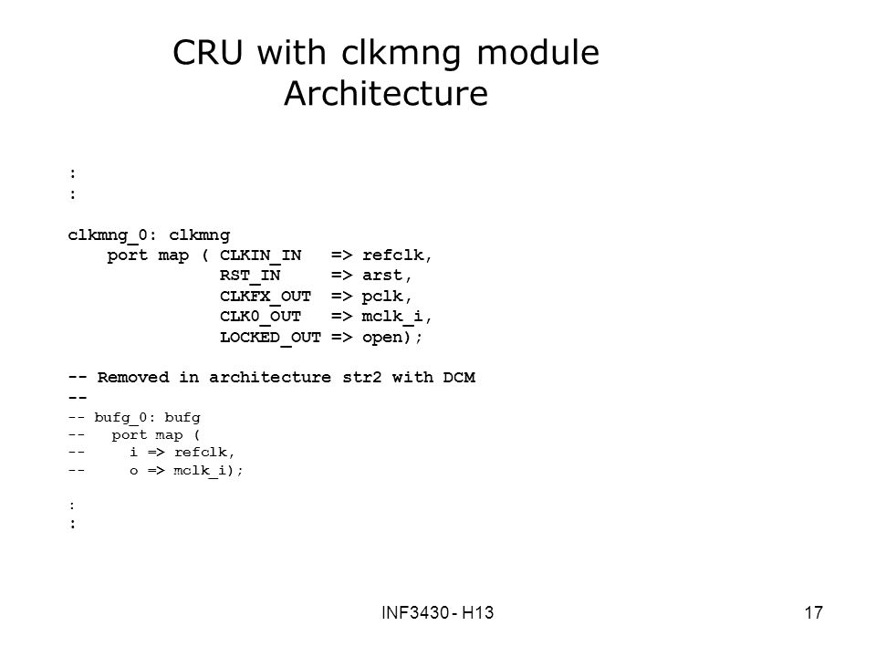 INF H1317 CRU with clkmng module Architecture : clkmng_0: clkmng port map ( CLKIN_IN => refclk, RST_IN => arst, CLKFX_OUT => pclk, CLK0_OUT => mclk_i, LOCKED_OUT => open); -- Removed in architecture str2 with DCM bufg_0: bufg -- port map ( -- i => refclk, -- o => mclk_i); :