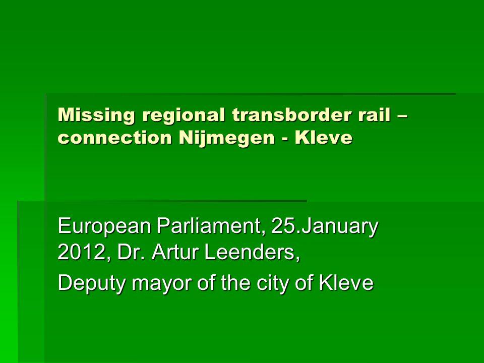 Missing regional transborder rail – connection Nijmegen - Kleve European Parliament, 25.January 2012, Dr.