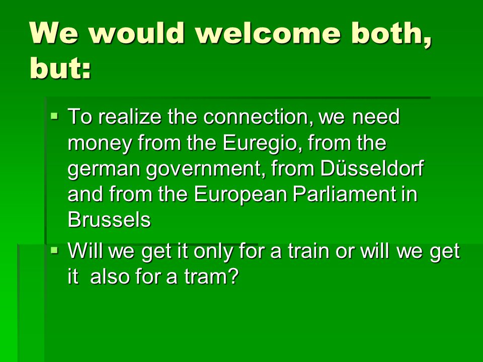 We would welcome both, but:  To realize the connection, we need money from the Euregio, from the german government, from Düsseldorf and from the European Parliament in Brussels  Will we get it only for a train or will we get it also for a tram