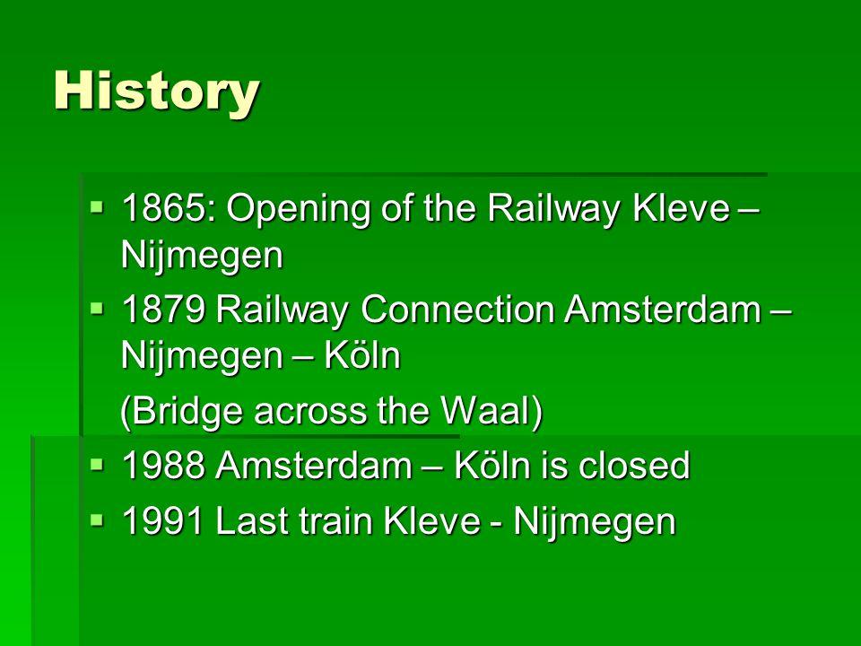 History  1865: Opening of the Railway Kleve – Nijmegen  1879 Railway Connection Amsterdam – Nijmegen – Köln (Bridge across the Waal) (Bridge across the Waal)  1988 Amsterdam – Köln is closed  1991 Last train Kleve - Nijmegen