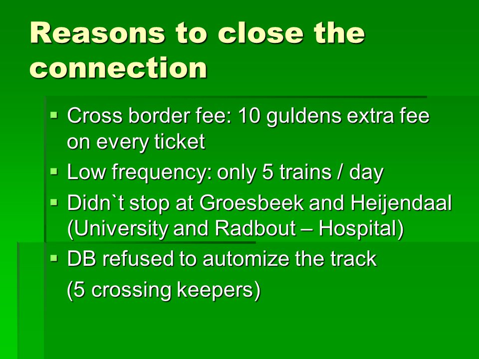 Reasons to close the connection  Cross border fee: 10 guldens extra fee on every ticket  Low frequency: only 5 trains / day  Didn`t stop at Groesbeek and Heijendaal (University and Radbout – Hospital)  DB refused to automize the track (5 crossing keepers) (5 crossing keepers)