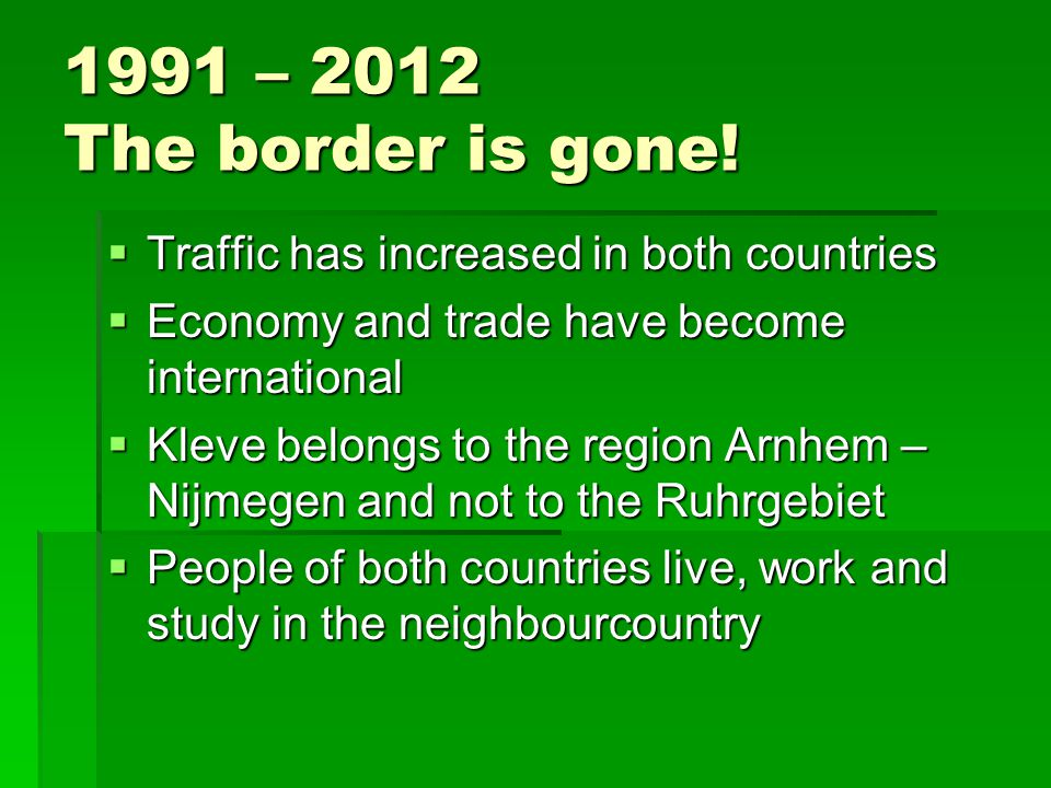 1991 – 2012 The border is gone!  Traffic has increased in both countries  Economy and trade have become international  Kleve belongs to the region