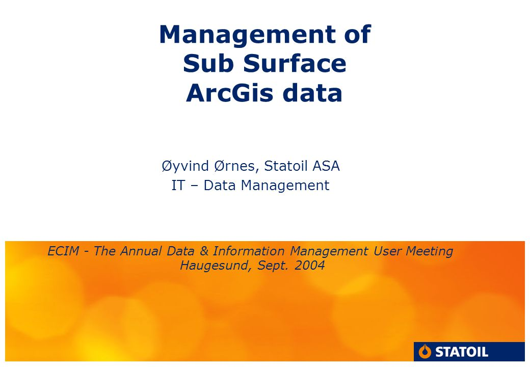 Management of Sub Surface ArcGis data Øyvind Ørnes, Statoil ASA IT – Data Management ECIM - The Annual Data & Information Management User Meeting Haug