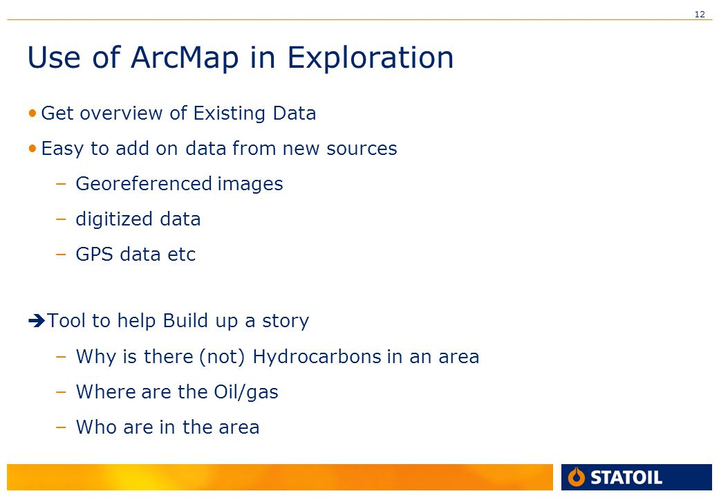 12 Use of ArcMap in Exploration • Get overview of Existing Data • Easy to add on data from new sources – Georeferenced images – digitized data – GPS d