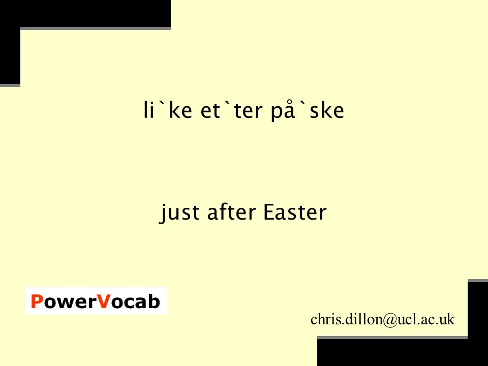 PowerVocab chris.dillon@ucl.ac.uk li`ke et`ter på`ske just after Easter
