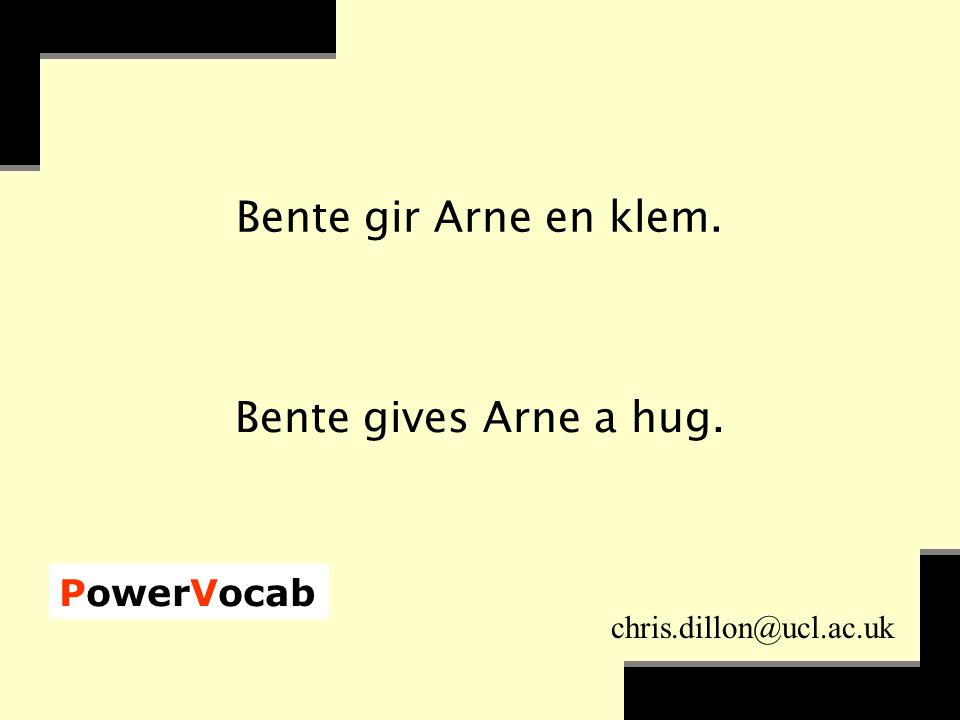 PowerVocab chris.dillon@ucl.ac.uk Bente gir Arne en klem. Bente gives Arne a hug.