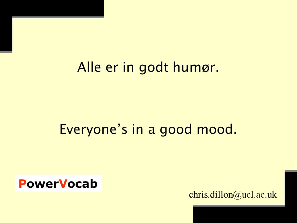 PowerVocab chris.dillon@ucl.ac.uk Alle er in godt humør. Everyone's in a good mood.