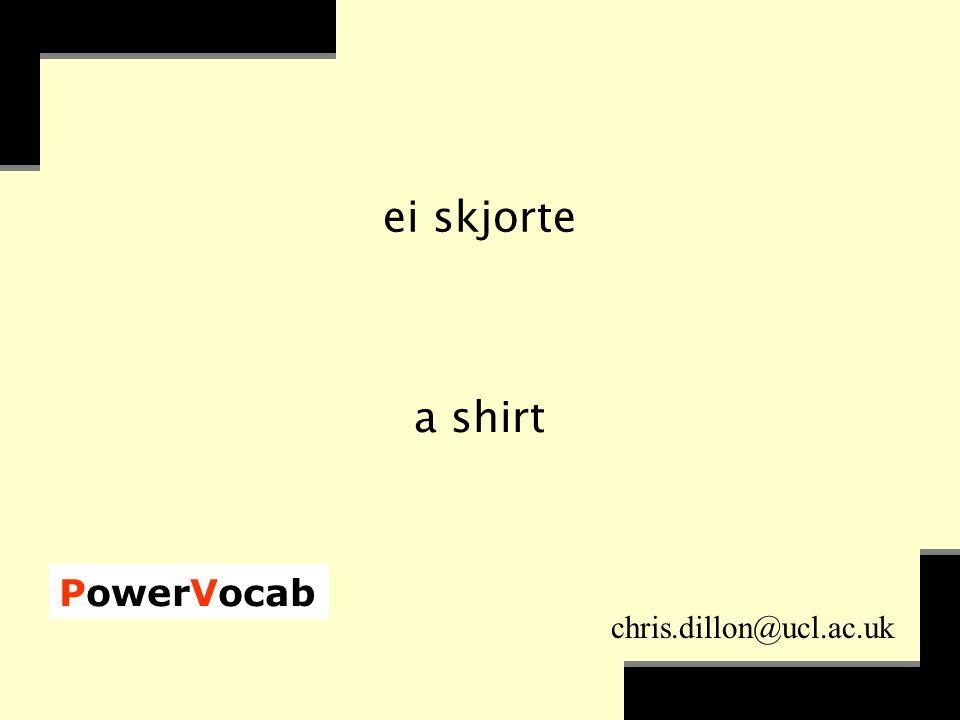 PowerVocab chris.dillon@ucl.ac.uk ei skjorte a shirt