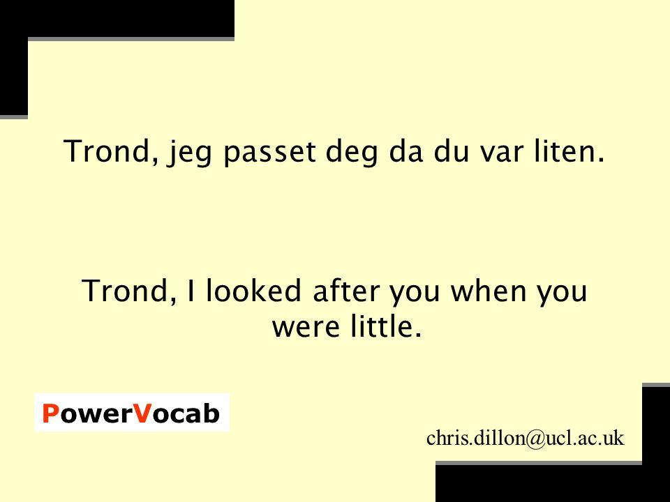 PowerVocab chris.dillon@ucl.ac.uk Trond, jeg passet deg da du var liten.