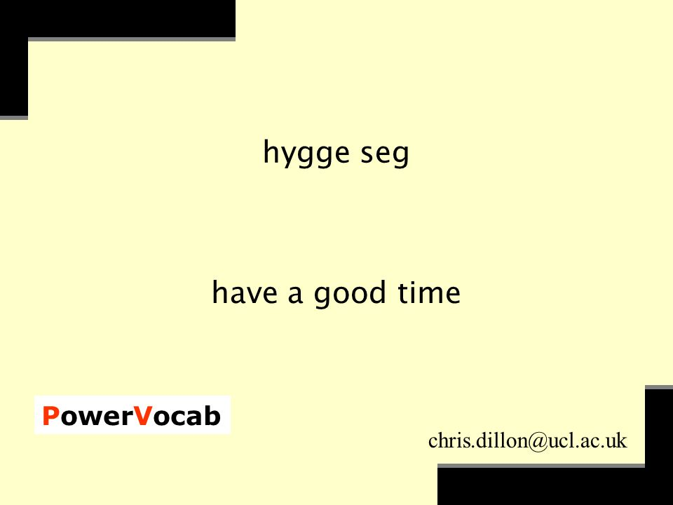 PowerVocab chris.dillon@ucl.ac.uk hygge seg have a good time