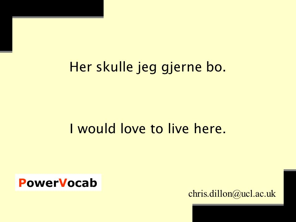PowerVocab chris.dillon@ucl.ac.uk Her skulle jeg gjerne bo. I would love to live here.