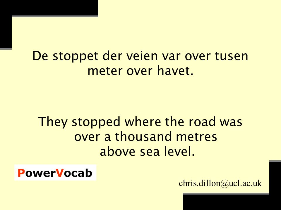 PowerVocab chris.dillon@ucl.ac.uk De stoppet der veien var over tusen meter over havet. They stopped where the road was over a thousand metres above s