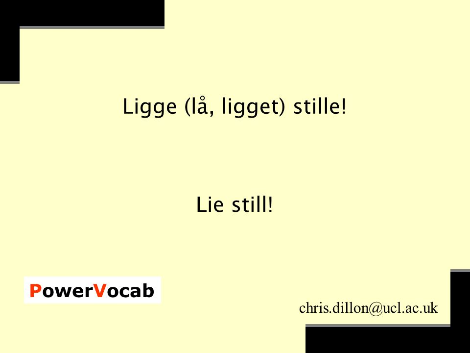 PowerVocab chris.dillon@ucl.ac.uk Ligge (lå, ligget) stille! Lie still!