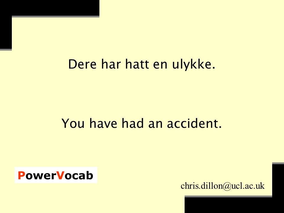 PowerVocab chris.dillon@ucl.ac.uk Dere har hatt en ulykke. You have had an accident.