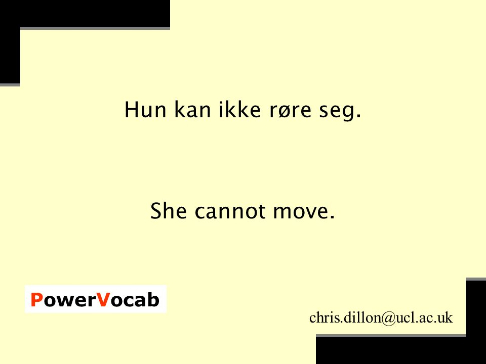 PowerVocab chris.dillon@ucl.ac.uk Hun kan ikke røre seg. She cannot move.