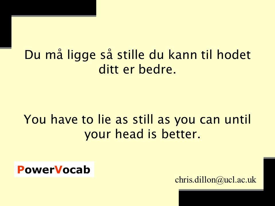 PowerVocab chris.dillon@ucl.ac.uk Du må ligge så stille du kann til hodet ditt er bedre.