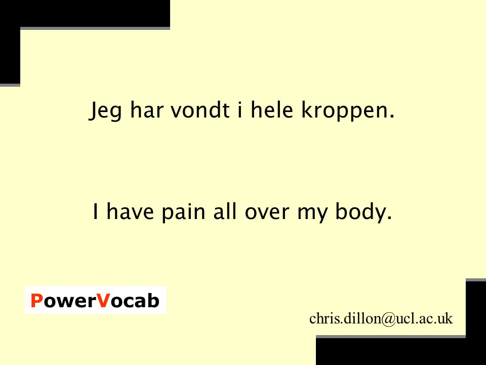 PowerVocab chris.dillon@ucl.ac.uk Jeg har vondt i hele kroppen. I have pain all over my body.