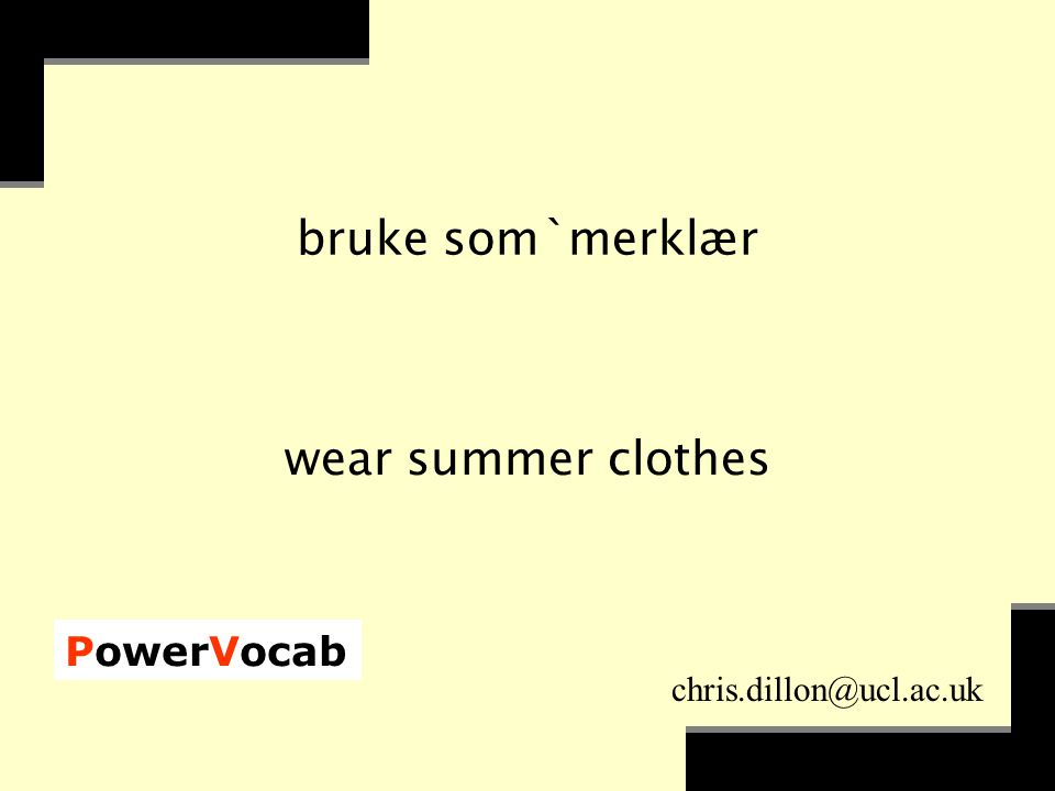 PowerVocab chris.dillon@ucl.ac.uk bruke som`merklær wear summer clothes