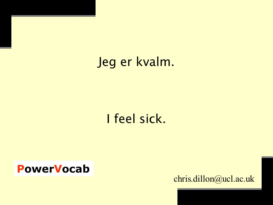 PowerVocab chris.dillon@ucl.ac.uk Jeg er kvalm. I feel sick.