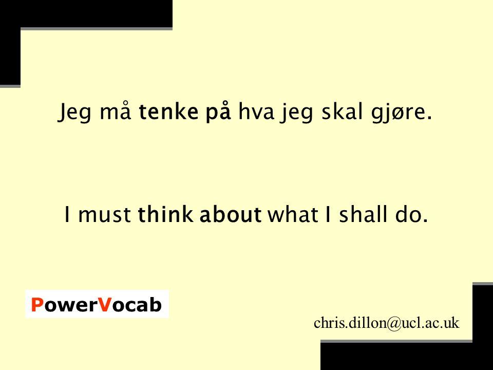 PowerVocab chris.dillon@ucl.ac.uk Jeg må tenke på hva jeg skal gjøre.