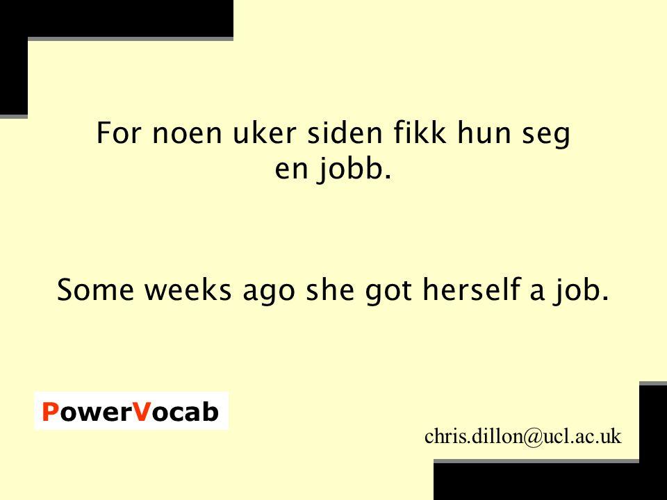 PowerVocab chris.dillon@ucl.ac.uk For noen uker siden fikk hun seg en jobb.