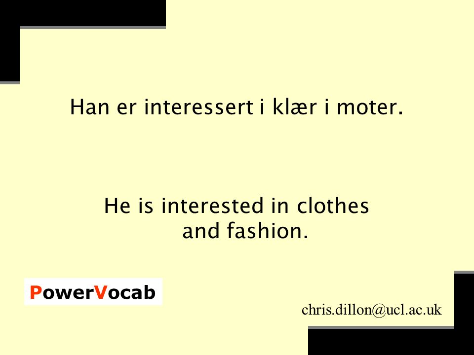 PowerVocab chris.dillon@ucl.ac.uk Han er interessert i klær i moter.