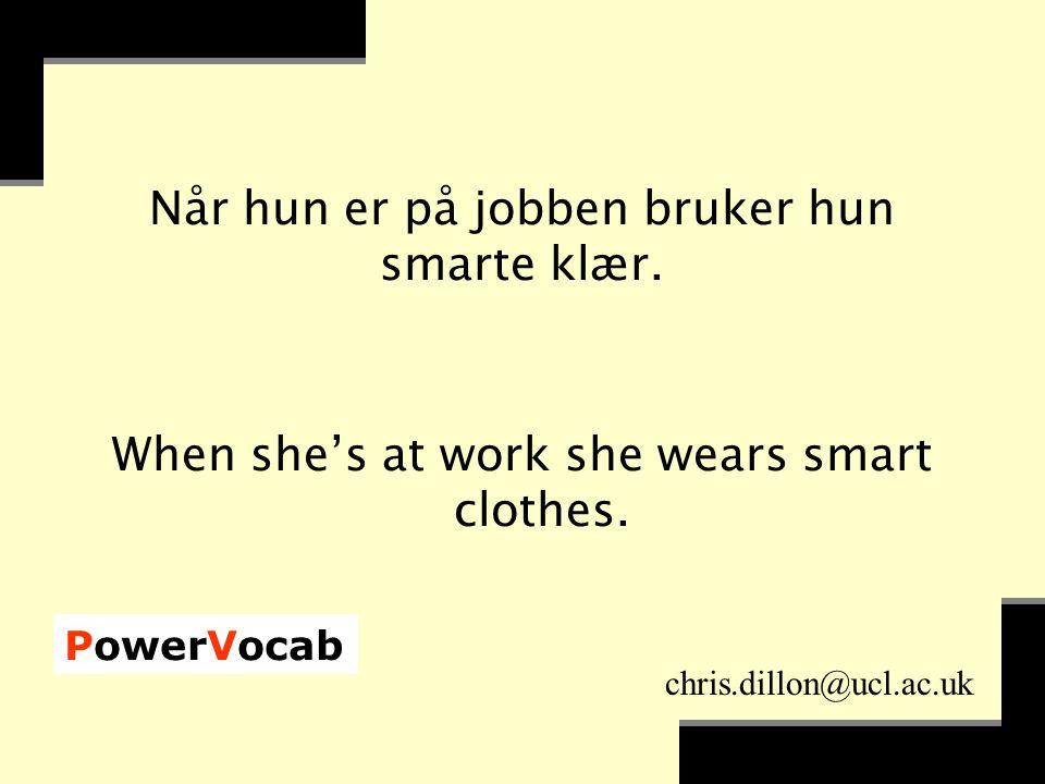 PowerVocab chris.dillon@ucl.ac.uk Når hun er på jobben bruker hun smarte klær.