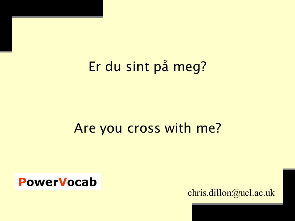 PowerVocab chris.dillon@ucl.ac.uk Er du sint på meg Are you cross with me