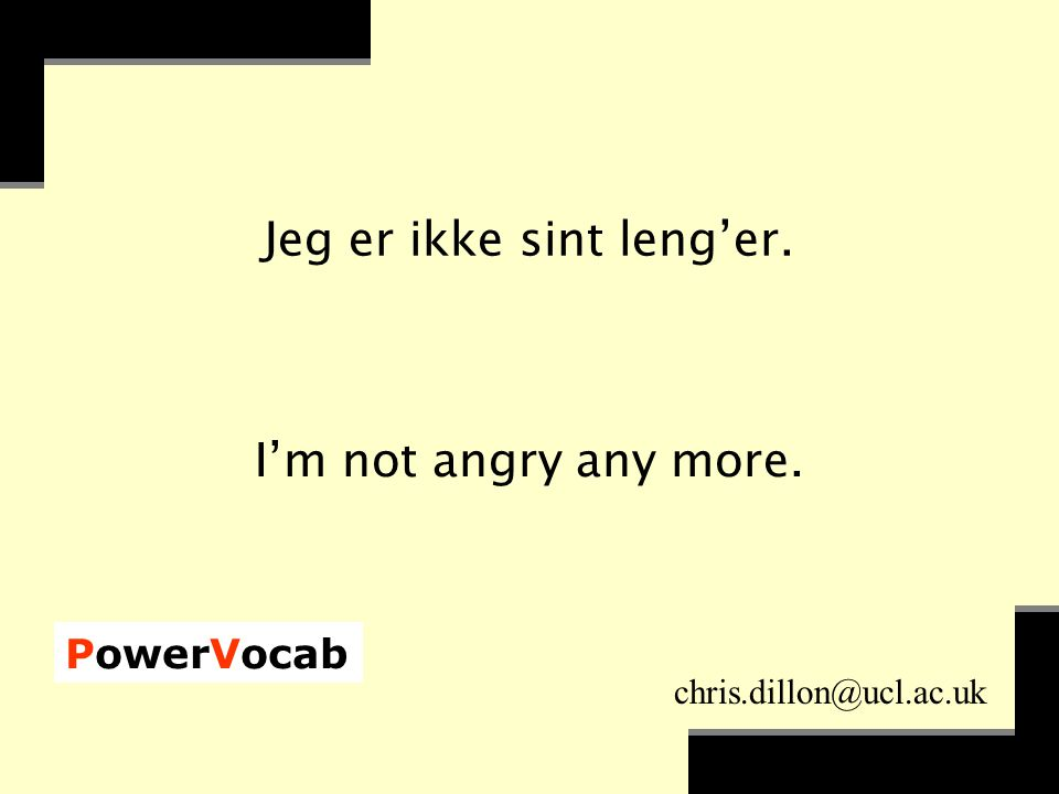 PowerVocab chris.dillon@ucl.ac.uk Jeg er ikke sint leng'er. I'm not angry any more.