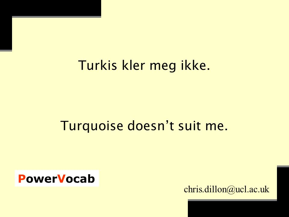 PowerVocab chris.dillon@ucl.ac.uk Turkis kler meg ikke. Turquoise doesn't suit me.
