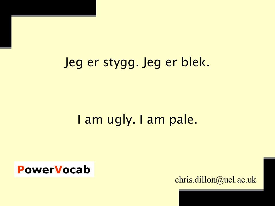 PowerVocab chris.dillon@ucl.ac.uk Jeg er stygg. Jeg er blek. I am ugly. I am pale.