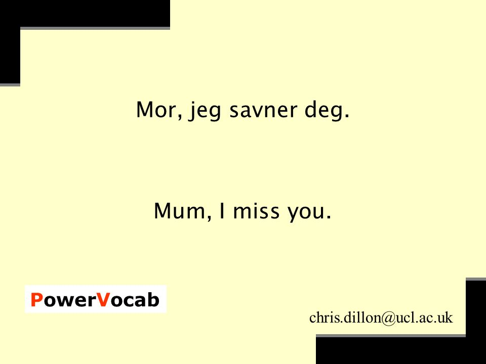 PowerVocab chris.dillon@ucl.ac.uk Mor, jeg savner deg. Mum, I miss you.
