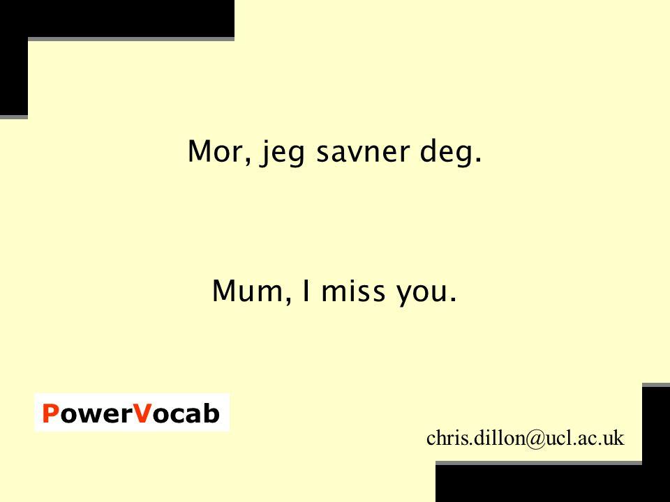PowerVocab chris.dillon@ucl.ac.uk Mor, jeg savner deg. Mum, I miss you.