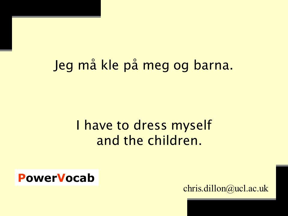 PowerVocab chris.dillon@ucl.ac.uk Jeg må kle på meg og barna.