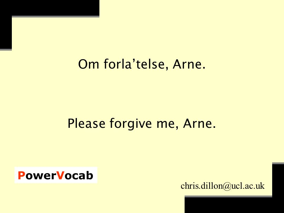 PowerVocab chris.dillon@ucl.ac.uk Om forla'telse, Arne. Please forgive me, Arne.