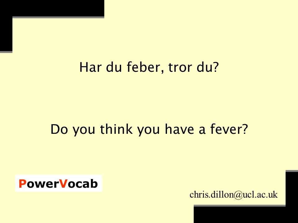 PowerVocab chris.dillon@ucl.ac.uk Har du feber, tror du Do you think you have a fever