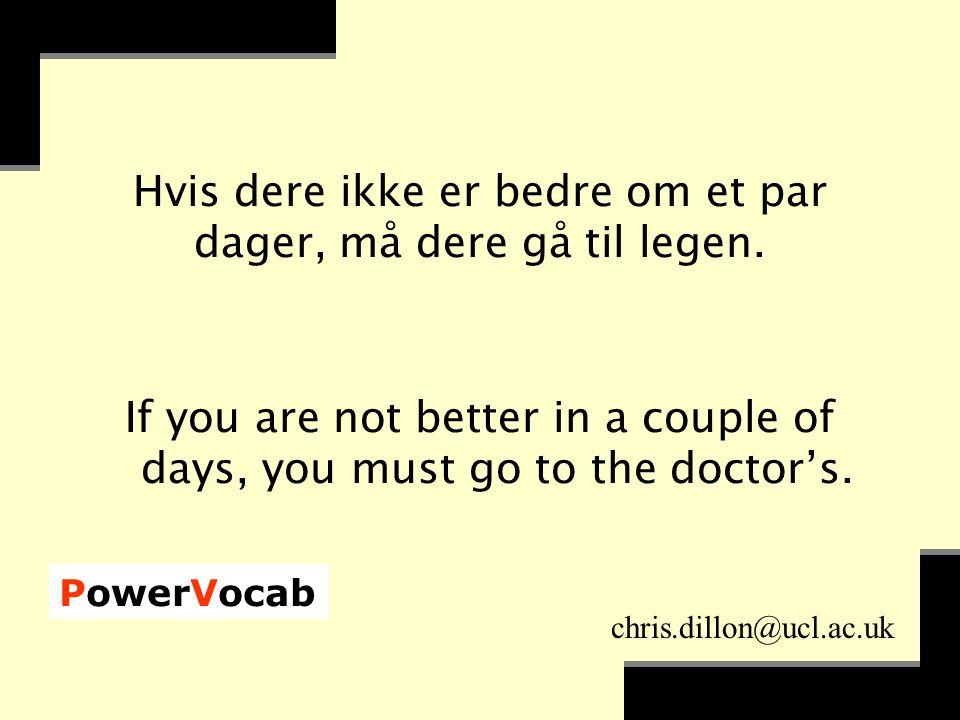 PowerVocab chris.dillon@ucl.ac.uk Hvis dere ikke er bedre om et par dager, må dere gå til legen.