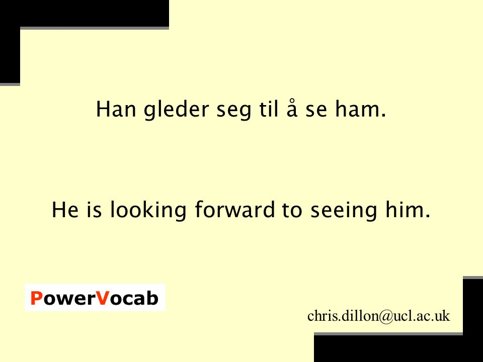 PowerVocab chris.dillon@ucl.ac.uk Han gleder seg til å se ham. He is looking forward to seeing him.