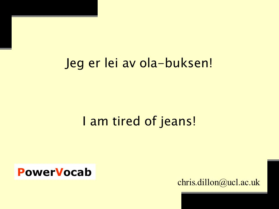 PowerVocab chris.dillon@ucl.ac.uk Jeg er lei av ola-buksen! I am tired of jeans!