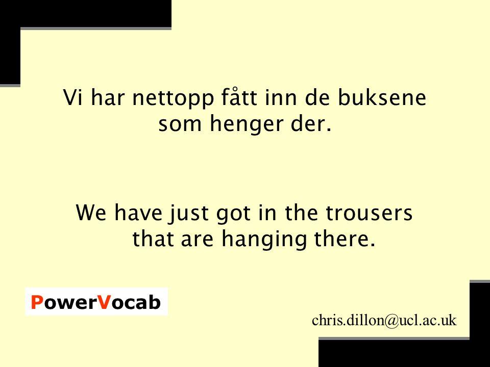 PowerVocab chris.dillon@ucl.ac.uk Vi har nettopp fått inn de buksene som henger der.