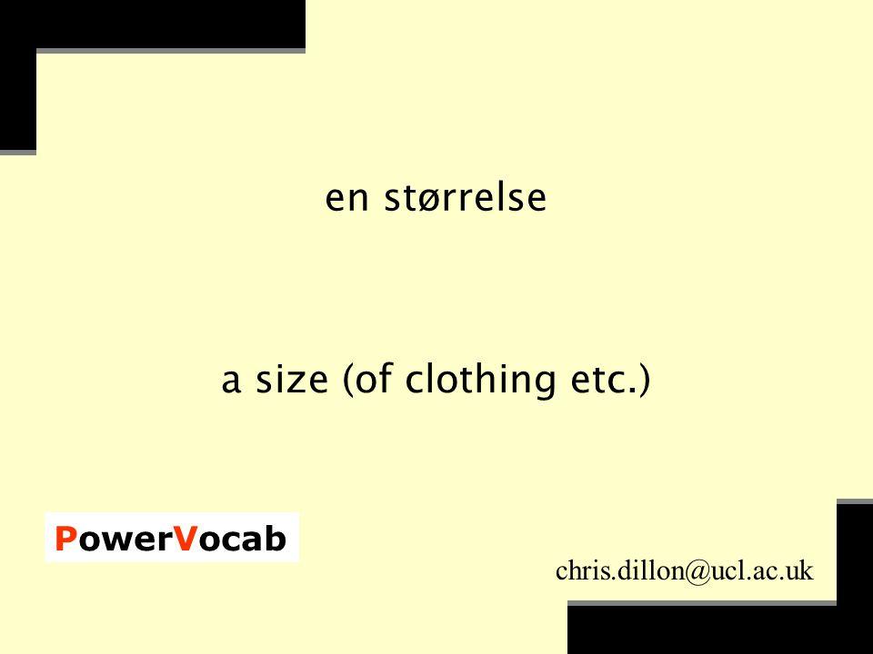 PowerVocab chris.dillon@ucl.ac.uk en størrelse a size (of clothing etc.)